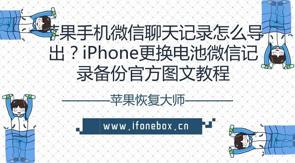 苹果手机微信聊天记录怎么导出?iPhone更换电池微信记录备份官方图文教程