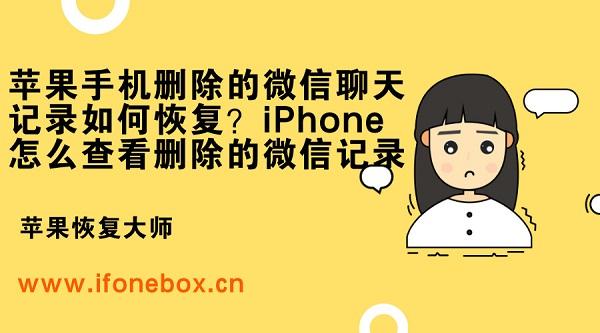 苹果手机删除的微信聊天记录如何恢复?iPhone怎么查看删除的微信记录
