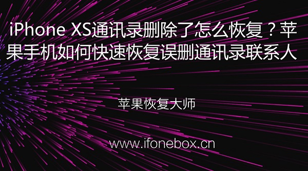 iPhone XS通讯录删除了怎么恢复?苹果手机如何快速恢复误删通讯录联系人