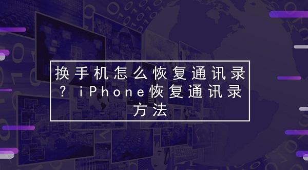 换手机怎么恢复通讯录?iPhone恢复通讯录方法