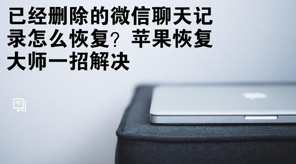 已经删除的微信聊天记录怎么恢复?苹果恢复大师一招解决